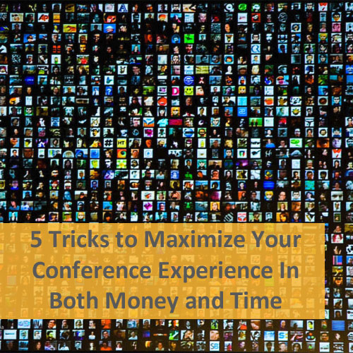 5 Tricks to Maximize Your Conference Experience In Both Money and Time