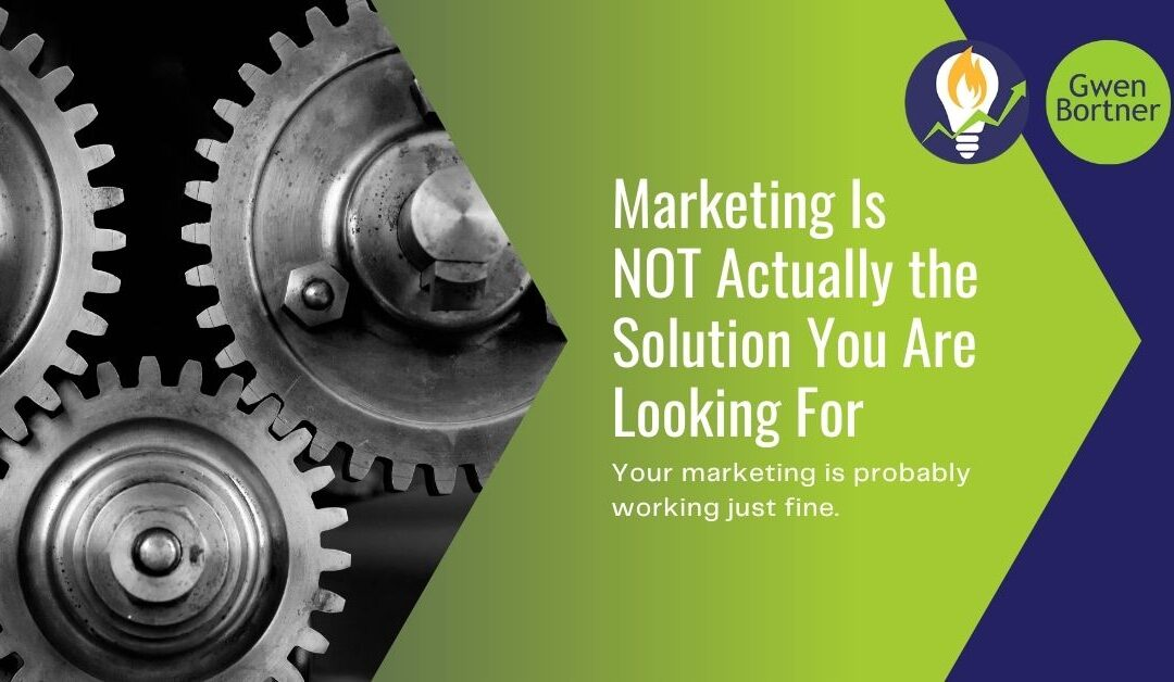 Marketing Is NOT Actually the Solution You Are Looking For